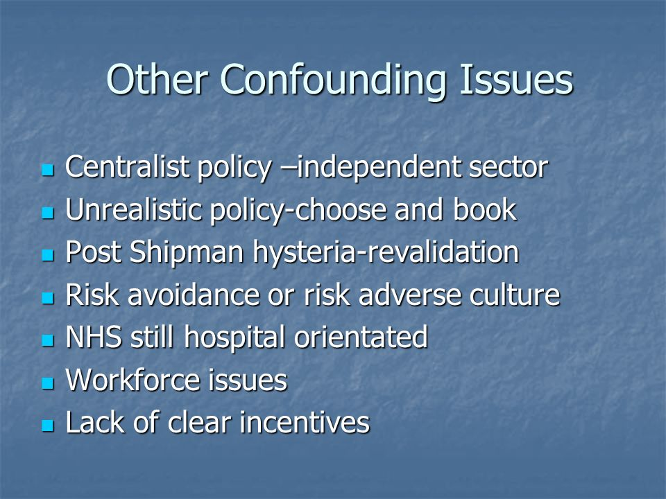 Other Confounding Issues Other Confounding Issues Centralist policy –independent sector Centralist policy –independent sector Unrealistic policy-choose and book Unrealistic policy-choose and book Post Shipman hysteria-revalidation Post Shipman hysteria-revalidation Risk avoidance or risk adverse culture Risk avoidance or risk adverse culture NHS still hospital orientated NHS still hospital orientated Workforce issues Workforce issues Lack of clear incentives Lack of clear incentives