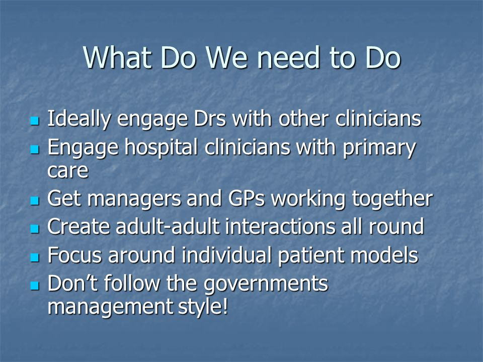 What Do We need to Do Ideally engage Drs with other clinicians Ideally engage Drs with other clinicians Engage hospital clinicians with primary care Engage hospital clinicians with primary care Get managers and GPs working together Get managers and GPs working together Create adult-adult interactions all round Create adult-adult interactions all round Focus around individual patient models Focus around individual patient models Dont follow the governments management style.