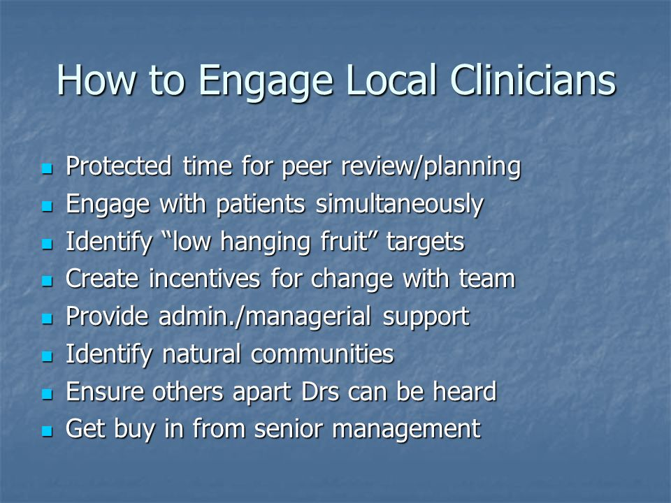 How to Engage Local Clinicians Protected time for peer review/planning Protected time for peer review/planning Engage with patients simultaneously Eng