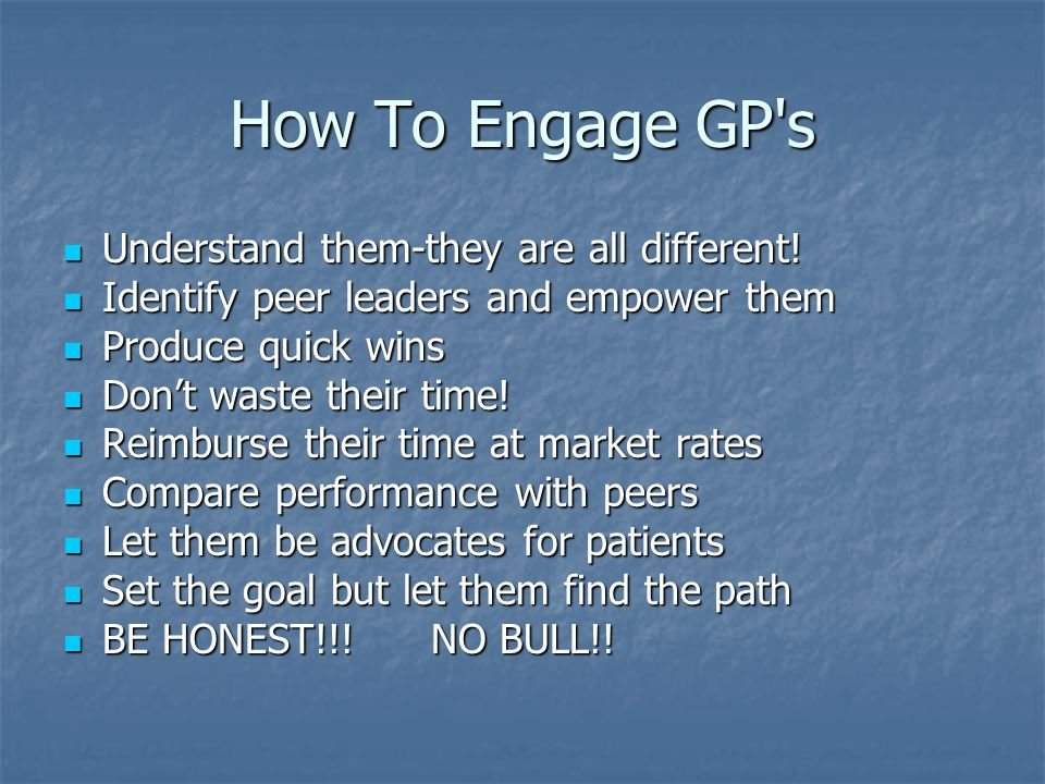 How To Engage GP's Understand them-they are all different! Understand them-they are all different! Identify peer leaders and empower them Identify pee