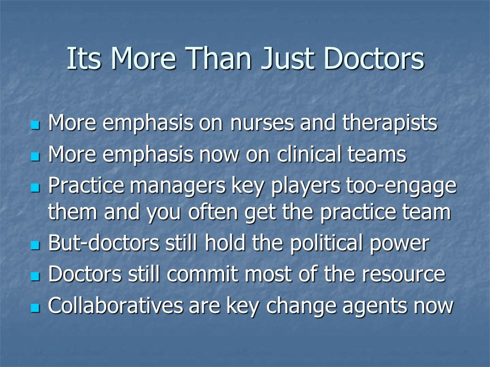 Its More Than Just Doctors More emphasis on nurses and therapists More emphasis on nurses and therapists More emphasis now on clinical teams More emphasis now on clinical teams Practice managers key players too-engage them and you often get the practice team Practice managers key players too-engage them and you often get the practice team But-doctors still hold the political power But-doctors still hold the political power Doctors still commit most of the resource Doctors still commit most of the resource Collaboratives are key change agents now Collaboratives are key change agents now