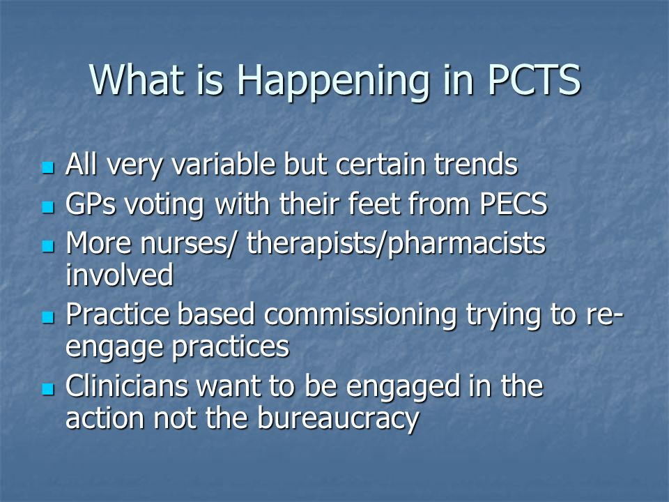 What is Happening in PCTS All very variable but certain trends All very variable but certain trends GPs voting with their feet from PECS GPs voting wi