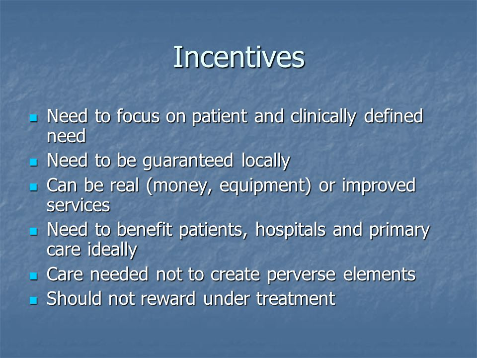 Incentives Need to focus on patient and clinically defined need Need to focus on patient and clinically defined need Need to be guaranteed locally Nee
