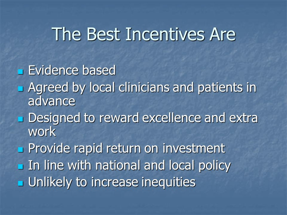 The Best Incentives Are Evidence based Evidence based Agreed by local clinicians and patients in advance Agreed by local clinicians and patients in advance Designed to reward excellence and extra work Designed to reward excellence and extra work Provide rapid return on investment Provide rapid return on investment In line with national and local policy In line with national and local policy Unlikely to increase inequities Unlikely to increase inequities