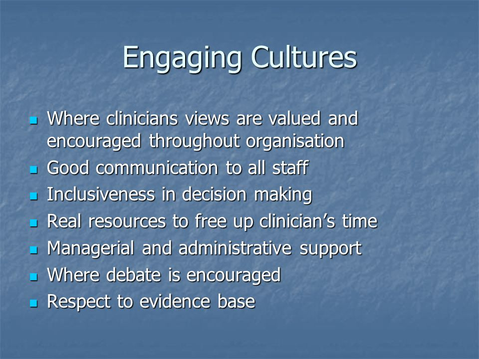 Engaging Cultures Where clinicians views are valued and encouraged throughout organisation Where clinicians views are valued and encouraged throughout organisation Good communication to all staff Good communication to all staff Inclusiveness in decision making Inclusiveness in decision making Real resources to free up clinicians time Real resources to free up clinicians time Managerial and administrative support Managerial and administrative support Where debate is encouraged Where debate is encouraged Respect to evidence base Respect to evidence base