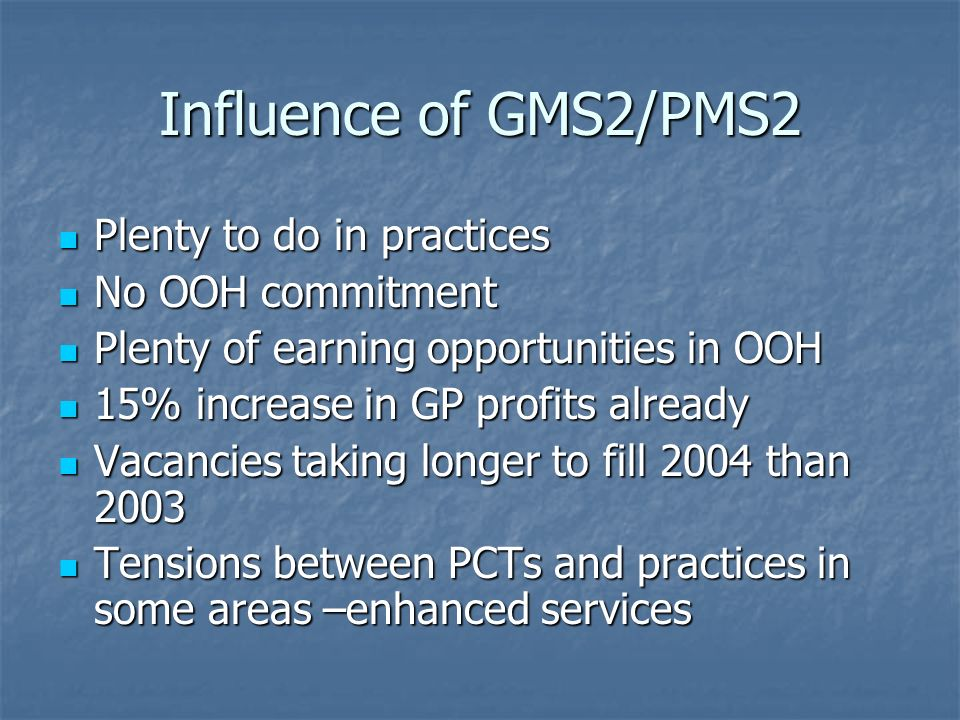 Influence of GMS2/PMS2 Plenty to do in practices Plenty to do in practices No OOH commitment No OOH commitment Plenty of earning opportunities in OOH Plenty of earning opportunities in OOH 15% increase in GP profits already 15% increase in GP profits already Vacancies taking longer to fill 2004 than 2003 Vacancies taking longer to fill 2004 than 2003 Tensions between PCTs and practices in some areas –enhanced services Tensions between PCTs and practices in some areas –enhanced services