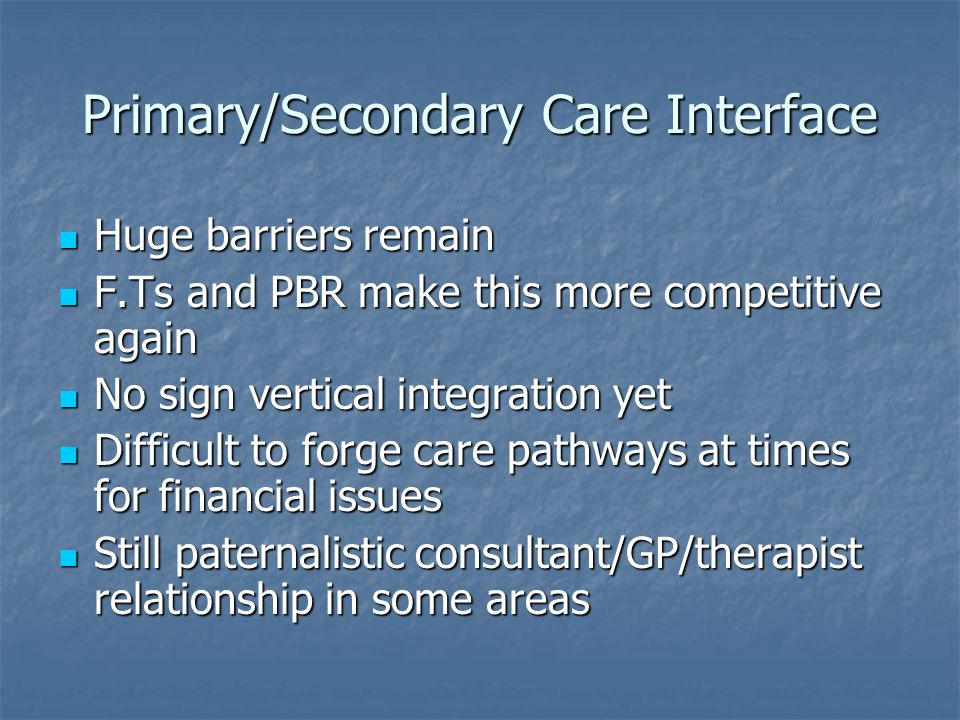 Primary/Secondary Care Interface Huge barriers remain Huge barriers remain F.Ts and PBR make this more competitive again F.Ts and PBR make this more competitive again No sign vertical integration yet No sign vertical integration yet Difficult to forge care pathways at times for financial issues Difficult to forge care pathways at times for financial issues Still paternalistic consultant/GP/therapist relationship in some areas Still paternalistic consultant/GP/therapist relationship in some areas