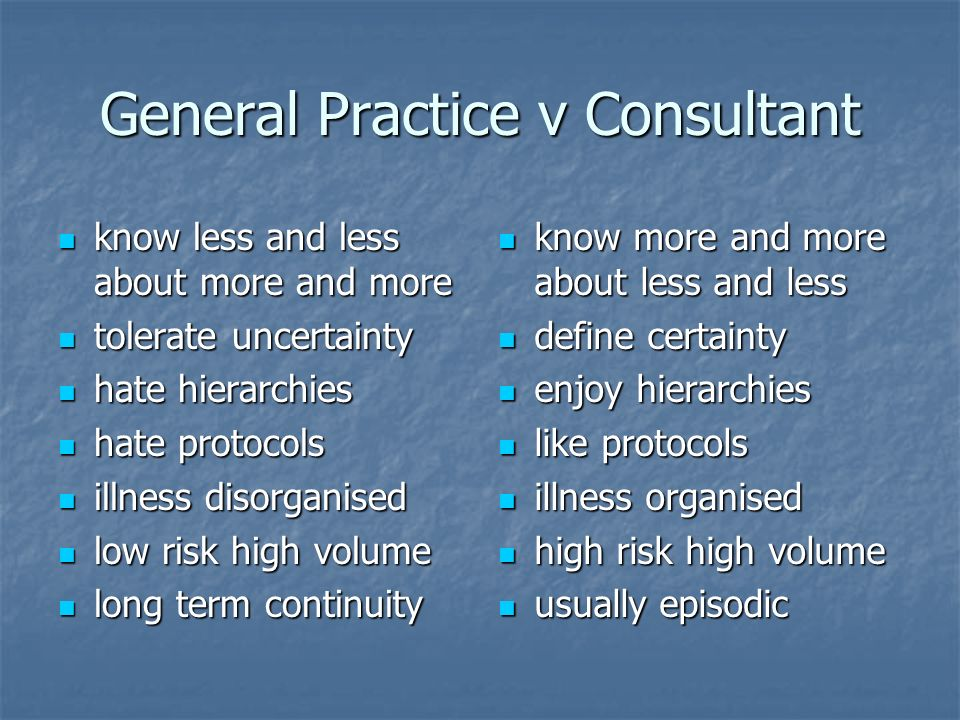General Practice v Consultant know less and less about more and more know less and less about more and more tolerate uncertainty tolerate uncertainty