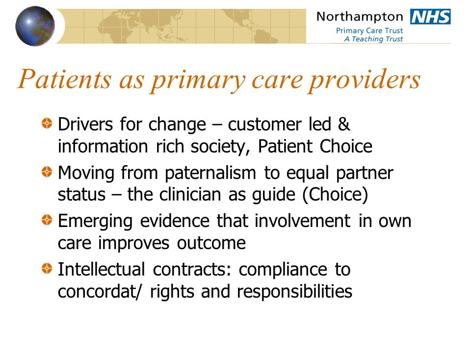 Patients as primary care providers Drivers for change – customer led & information rich society, Patient Choice Moving from paternalism to equal partner status – the clinician as guide (Choice) Emerging evidence that involvement in own care improves outcome Intellectual contracts: compliance to concordat/ rights and responsibilities