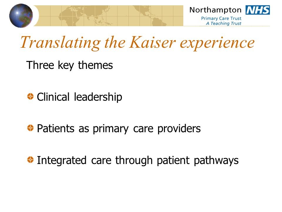 Translating the Kaiser experience Three key themes Clinical leadership Patients as primary care providers Integrated care through patient pathways