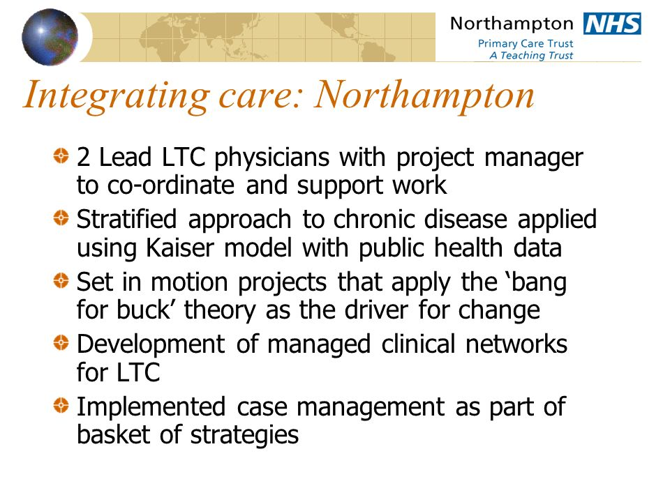 Integrating care: Northampton 2 Lead LTC physicians with project manager to co-ordinate and support work Stratified approach to chronic disease applied using Kaiser model with public health data Set in motion projects that apply the bang for buck theory as the driver for change Development of managed clinical networks for LTC Implemented case management as part of basket of strategies