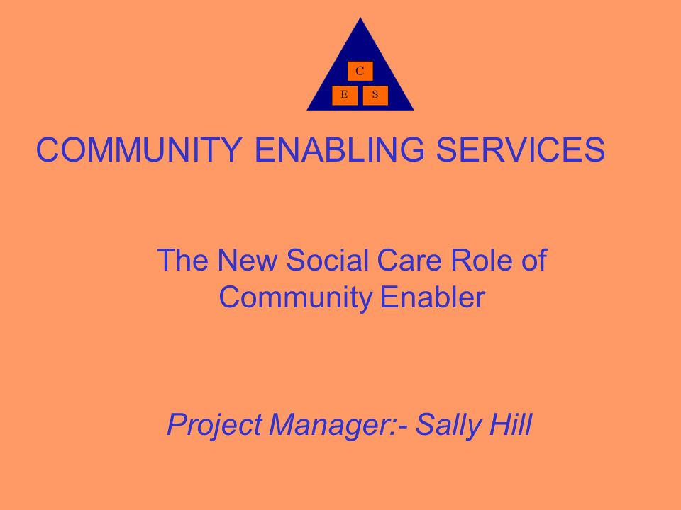COMMUNITY ENABLING SERVICES The New Social Care Role of Community Enabler Project Manager:- Sally Hill