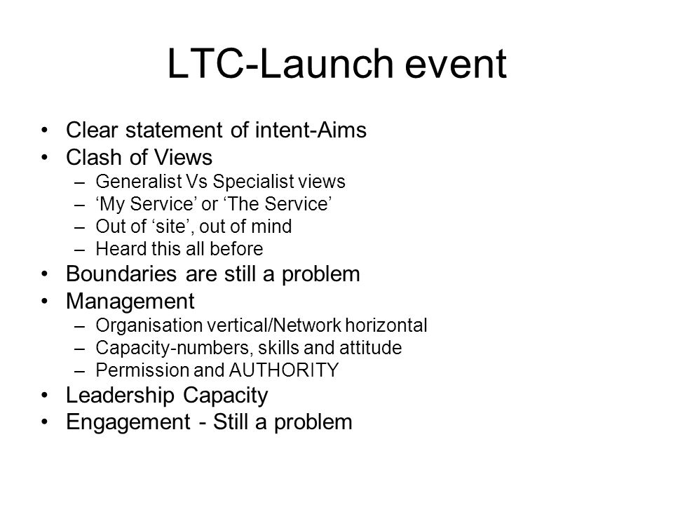 LTC-Launch event Clear statement of intent-Aims Clash of Views –Generalist Vs Specialist views –My Service or The Service –Out of site, out of mind –H