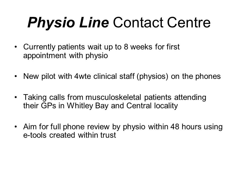 Physio Line Contact Centre Currently patients wait up to 8 weeks for first appointment with physio New pilot with 4wte clinical staff (physios) on the