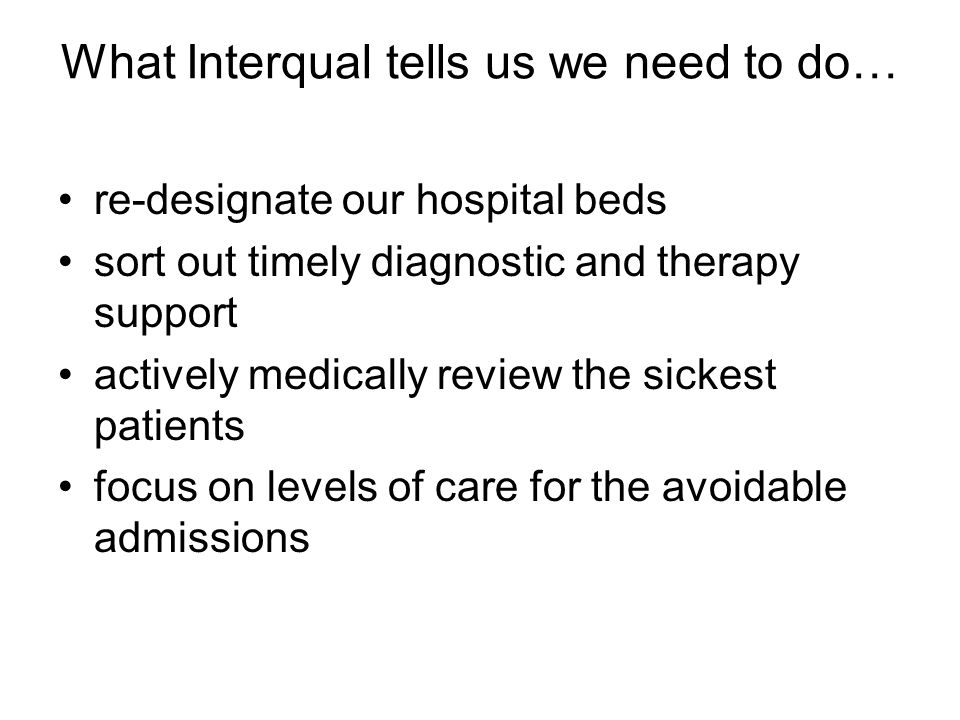 What Interqual tells us we need to do… re-designate our hospital beds sort out timely diagnostic and therapy support actively medically review the sic