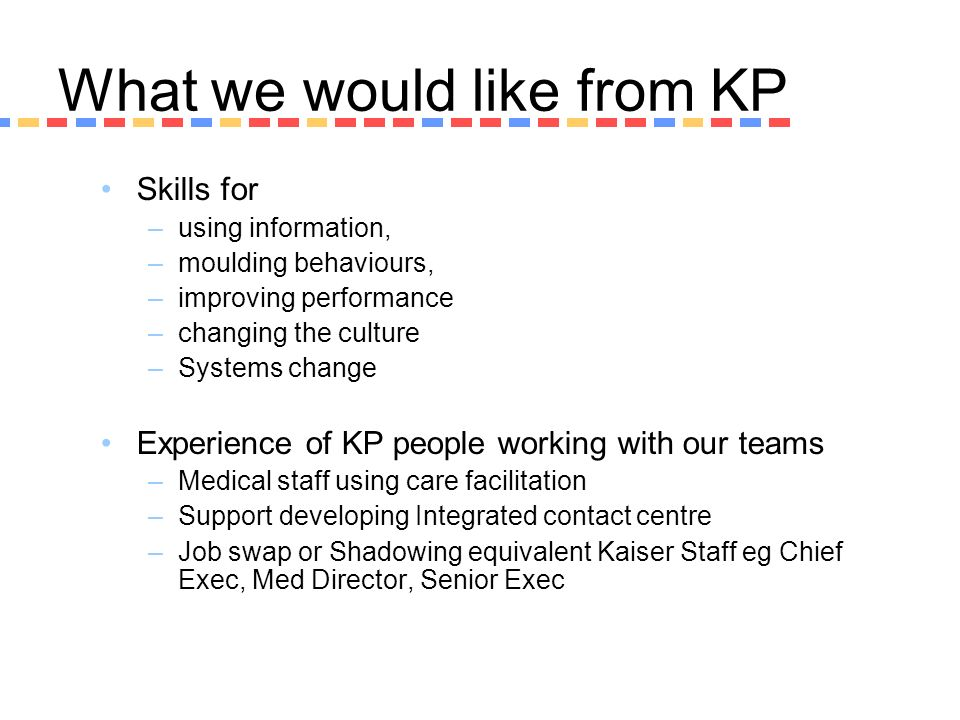 What we would like from KP Skills for –using information, –moulding behaviours, –improving performance –changing the culture –Systems change Experienc