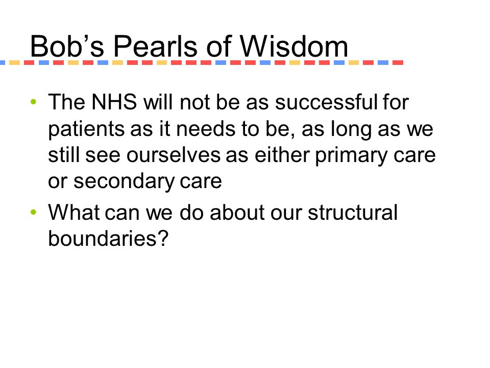 Bobs Pearls of Wisdom The NHS will not be as successful for patients as it needs to be, as long as we still see ourselves as either primary care or se