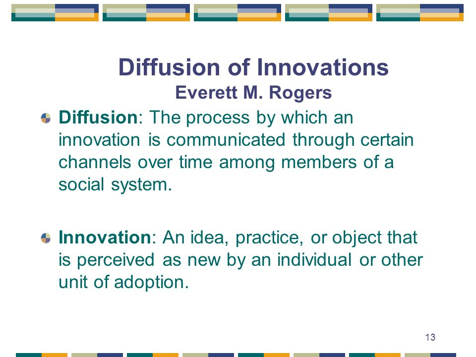 13 Diffusion of Innovations Everett M. Rogers Diffusion: The process by which an innovation is communicated through certain channels over time among m