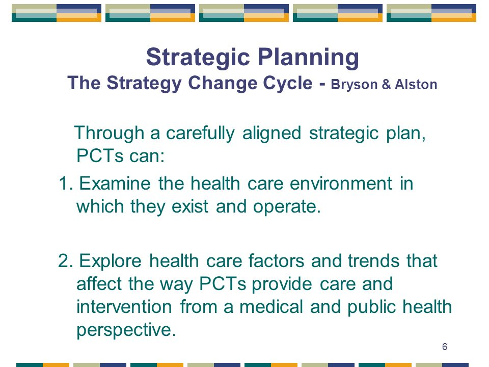 6 Strategic Planning The Strategy Change Cycle - Bryson & Alston Through a carefully aligned strategic plan, PCTs can: 1. Examine the health care envi