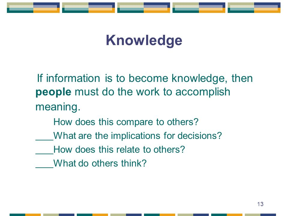 13 Knowledge If information is to become knowledge, then people must do the work to accomplish meaning.