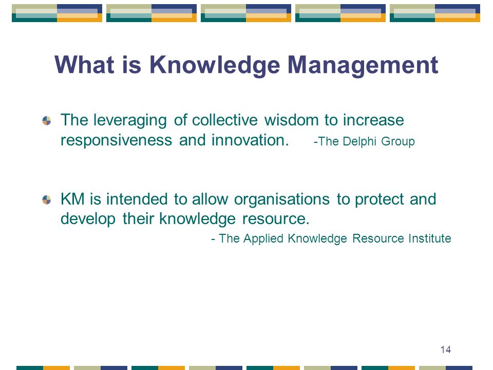 14 What is Knowledge Management The leveraging of collective wisdom to increase responsiveness and innovation.