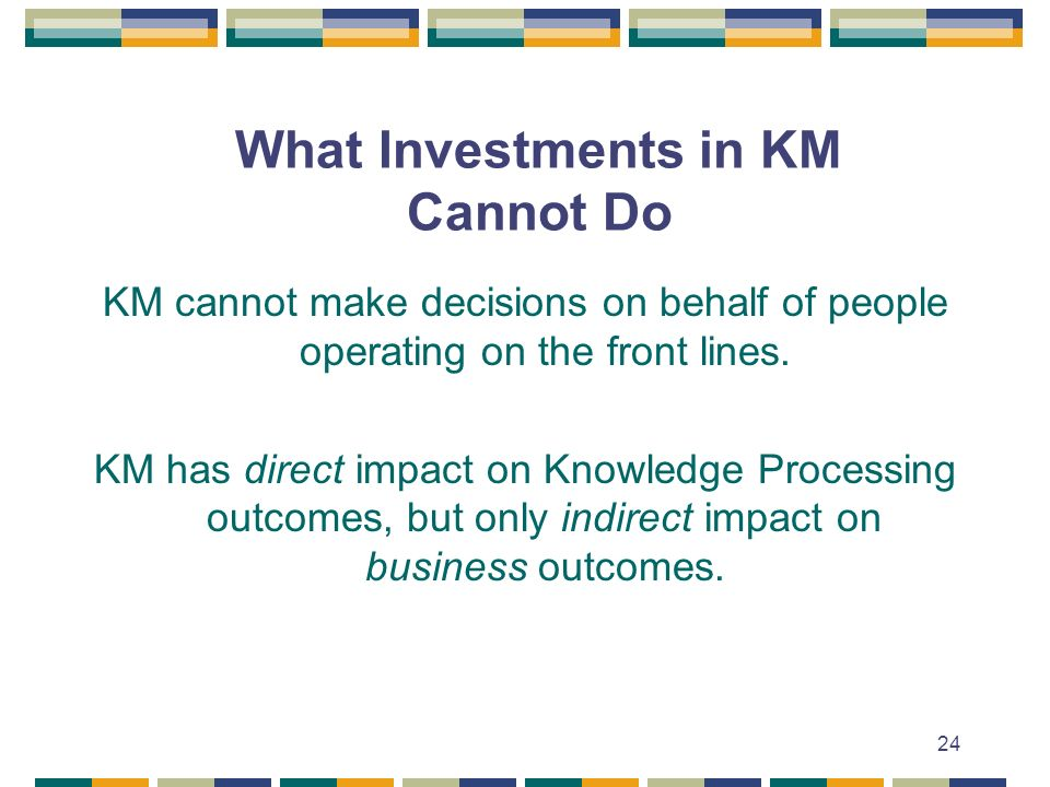 24 What Investments in KM Cannot Do KM cannot make decisions on behalf of people operating on the front lines.
