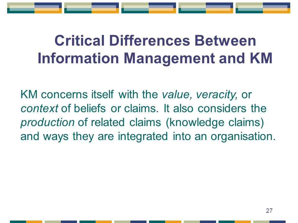 27 Critical Differences Between Information Management and KM KM concerns itself with the value, veracity, or context of beliefs or claims.