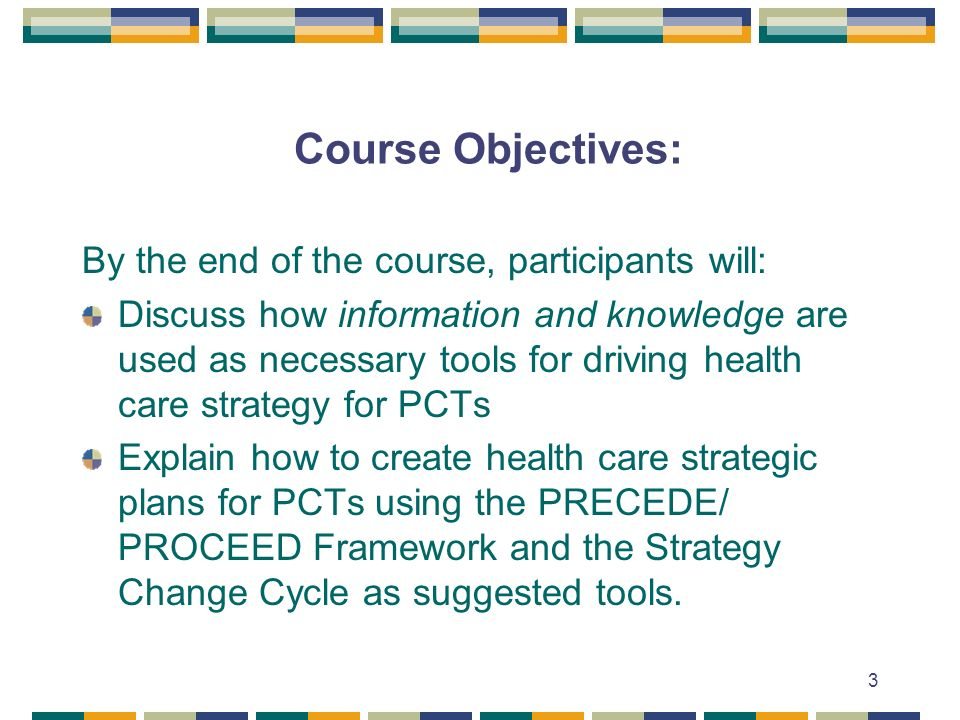 3 Course Objectives: By the end of the course, participants will: Discuss how information and knowledge are used as necessary tools for driving health care strategy for PCTs Explain how to create health care strategic plans for PCTs using the PRECEDE/ PROCEED Framework and the Strategy Change Cycle as suggested tools.