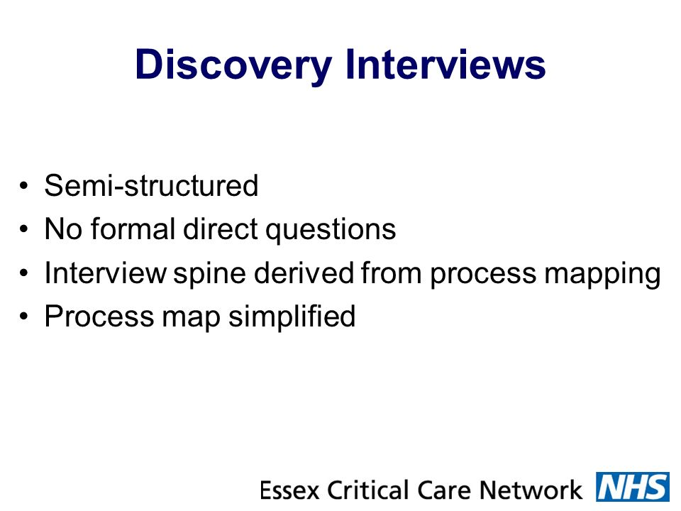 Discovery Interviews Semi-structured No formal direct questions Interview spine derived from process mapping Process map simplified