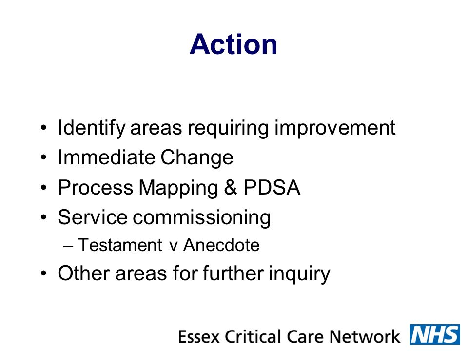 Action Identify areas requiring improvement Immediate Change Process Mapping & PDSA Service commissioning –Testament v Anecdote Other areas for furthe