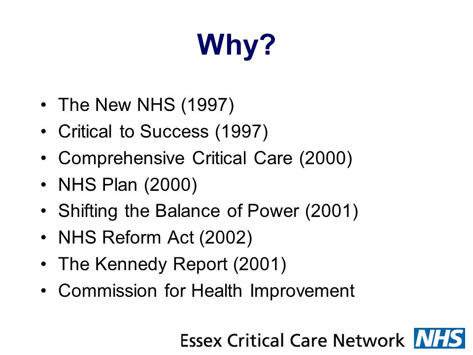 Why? The New NHS (1997) Critical to Success (1997) Comprehensive Critical Care (2000) NHS Plan (2000) Shifting the Balance of Power (2001) NHS Reform