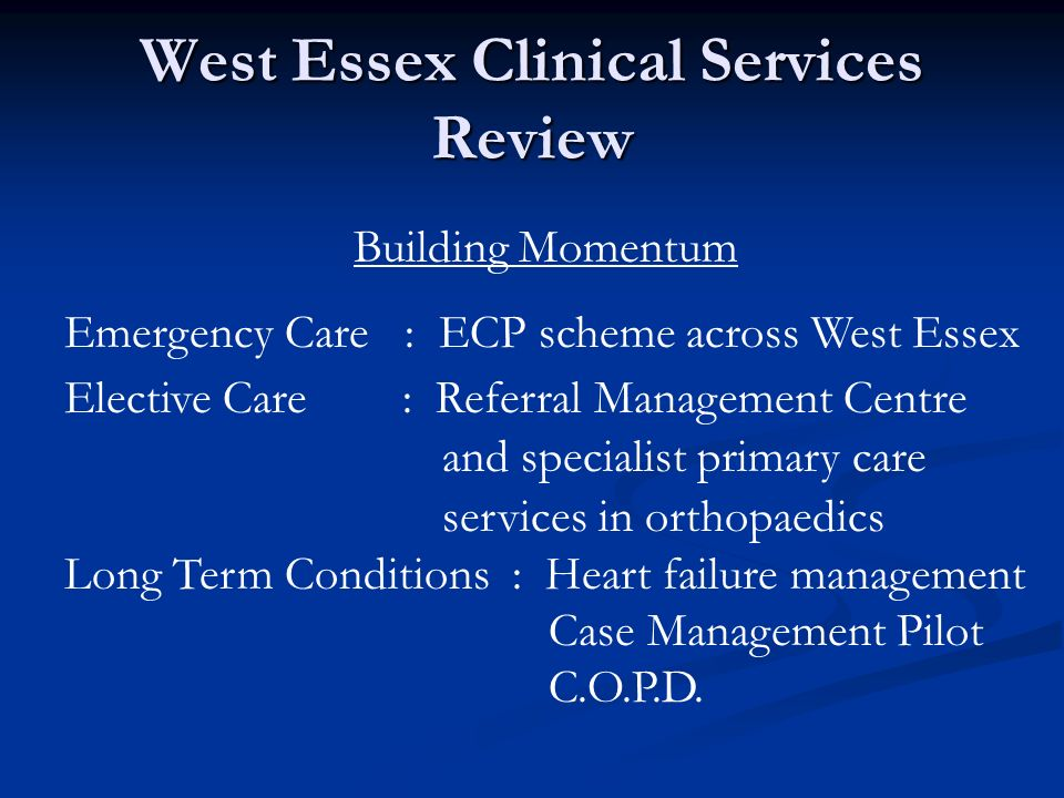 West Essex Clinical Services Review Building Momentum Emergency Care : ECP scheme across West Essex Elective Care : Referral Management Centre and specialist primary care services in orthopaedics Long Term Conditions : Heart failure management Case Management Pilot C.O.P.D.