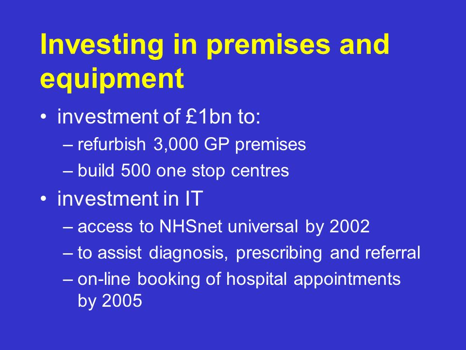 Investing in premises and equipment investment of £1bn to: –refurbish 3,000 GP premises –build 500 one stop centres investment in IT –access to NHSnet universal by 2002 –to assist diagnosis, prescribing and referral –on-line booking of hospital appointments by 2005