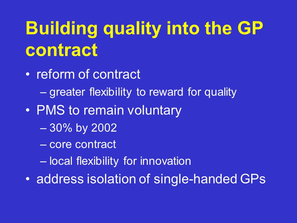 Building quality into the GP contract reform of contract –greater flexibility to reward for quality PMS to remain voluntary –30% by 2002 –core contract –local flexibility for innovation address isolation of single-handed GPs