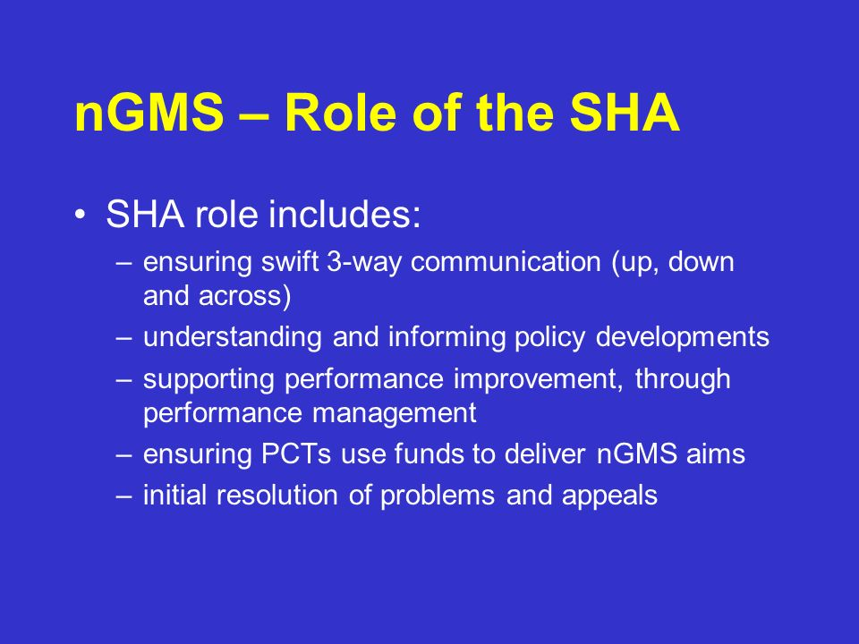 nGMS – Role of the SHA SHA role includes: –ensuring swift 3-way communication (up, down and across) –understanding and informing policy developments –supporting performance improvement, through performance management –ensuring PCTs use funds to deliver nGMS aims –initial resolution of problems and appeals