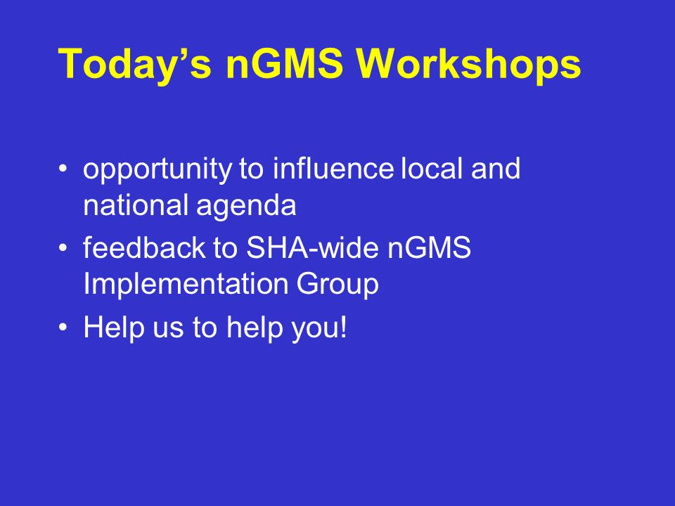 Todays nGMS Workshops opportunity to influence local and national agenda feedback to SHA-wide nGMS Implementation Group Help us to help you!