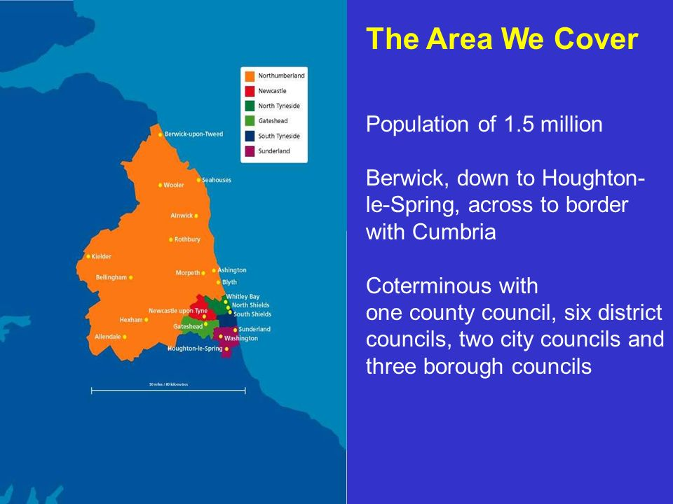 The Area We Cover Population of 1.5 million Berwick, down to Houghton- le-Spring, across to border with Cumbria Coterminous with one county council, six district councils, two city councils and three borough councils