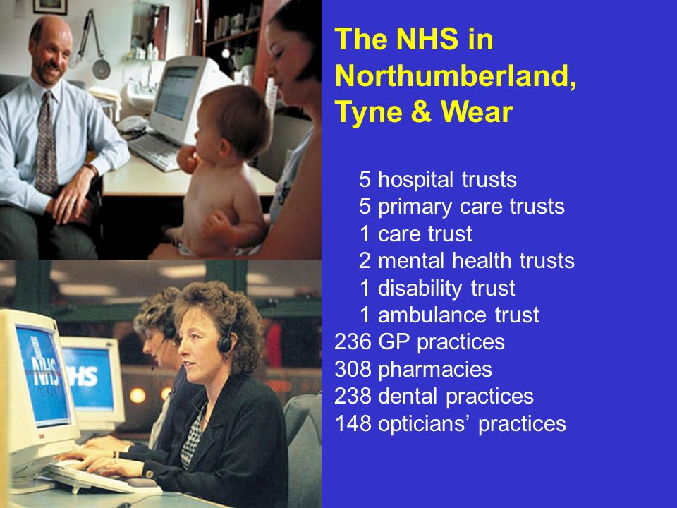 The NHS in Northumberland, Tyne & Wear 5 hospital trusts 5 primary care trusts 1 care trust 2 mental health trusts 1 disability trust 1 ambulance trust 236 GP practices 308 pharmacies 238 dental practices 148 opticians practices