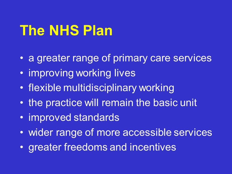 The NHS Plan a greater range of primary care services improving working lives flexible multidisciplinary working the practice will remain the basic unit improved standards wider range of more accessible services greater freedoms and incentives