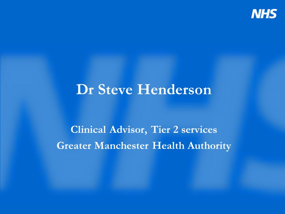 Dr Steve Henderson Clinical Advisor, Tier 2 services Greater Manchester Health Authority