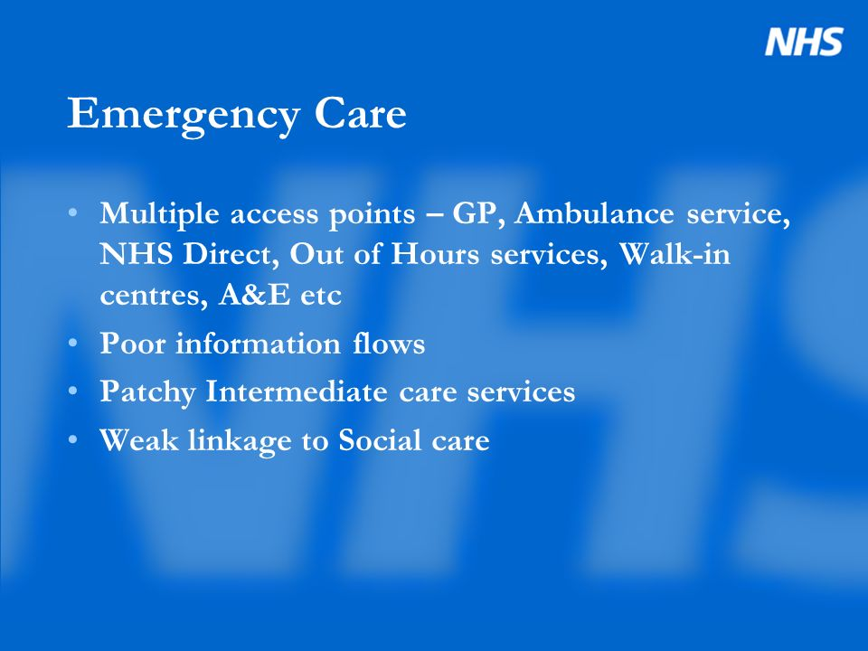 Emergency Care Multiple access points – GP, Ambulance service, NHS Direct, Out of Hours services, Walk-in centres, A&E etc Poor information flows Patchy Intermediate care services Weak linkage to Social care