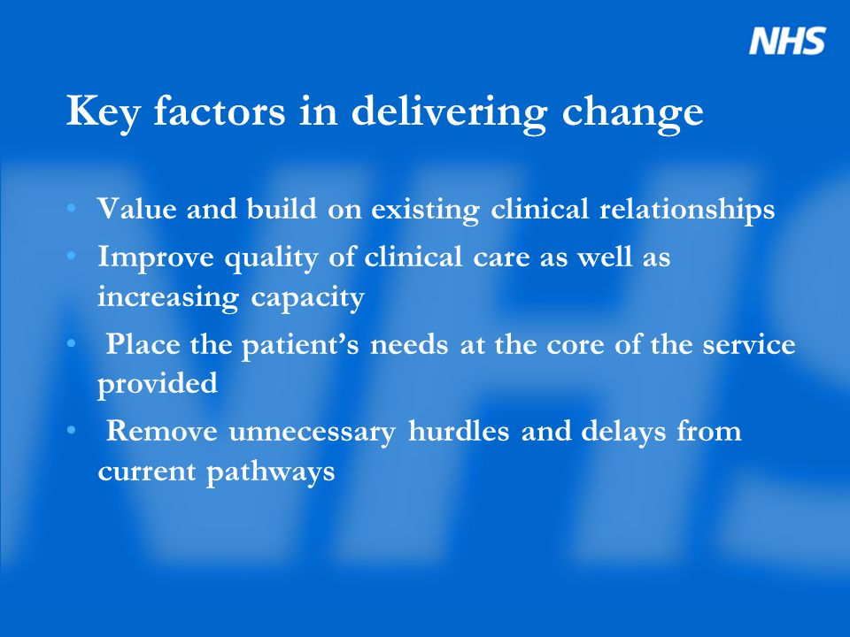Key factors in delivering change Value and build on existing clinical relationships Improve quality of clinical care as well as increasing capacity Place the patients needs at the core of the service provided Remove unnecessary hurdles and delays from current pathways