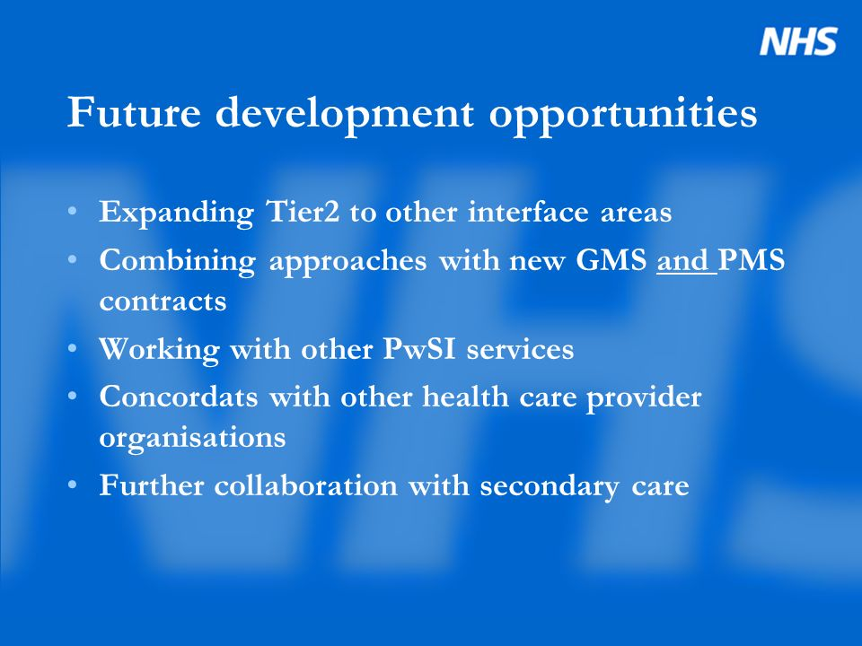 Future development opportunities Expanding Tier2 to other interface areas Combining approaches with new GMS and PMS contracts Working with other PwSI services Concordats with other health care provider organisations Further collaboration with secondary care