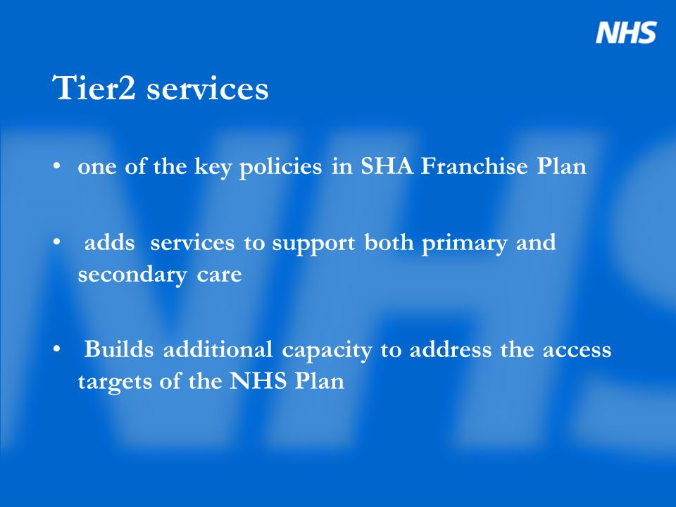 Tier2 services one of the key policies in SHA Franchise Plan adds services to support both primary and secondary care Builds additional capacity to ad