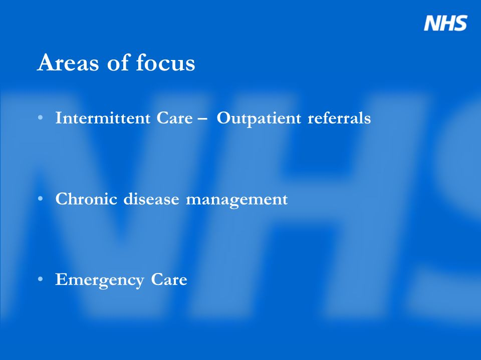 Areas of focus Intermittent Care – Outpatient referrals Chronic disease management Emergency Care