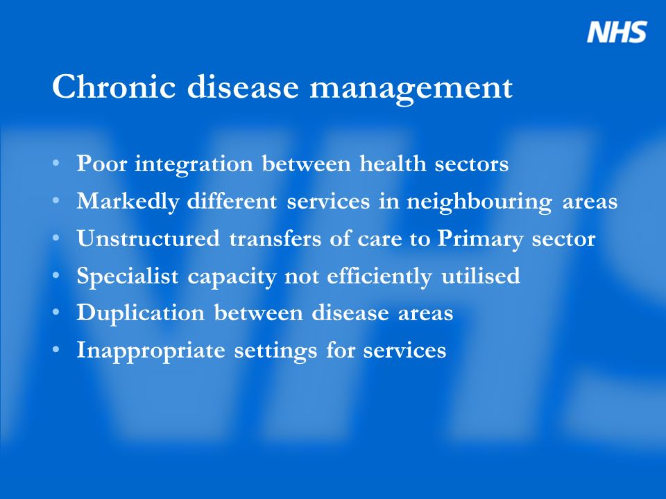 Chronic disease management Poor integration between health sectors Markedly different services in neighbouring areas Unstructured transfers of care to Primary sector Specialist capacity not efficiently utilised Duplication between disease areas Inappropriate settings for services