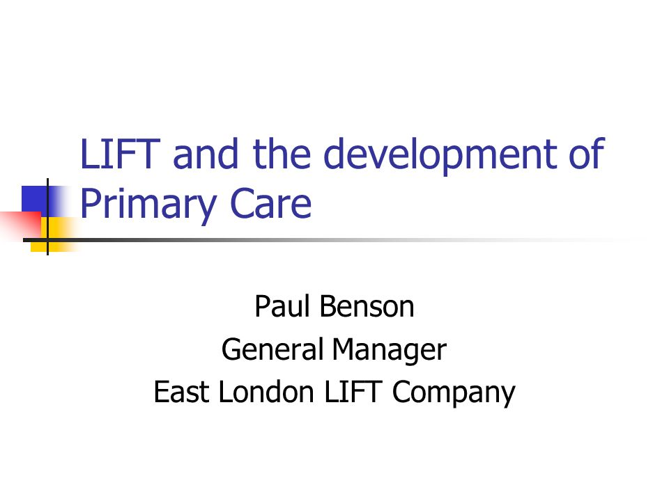LIFT and the development of Primary Care Paul Benson General Manager East London LIFT Company