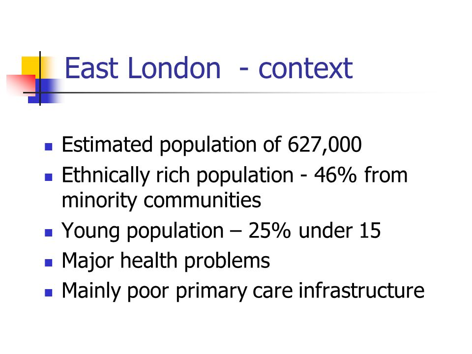East London - context Estimated population of 627,000 Ethnically rich population - 46% from minority communities Young population – 25% under 15 Major health problems Mainly poor primary care infrastructure