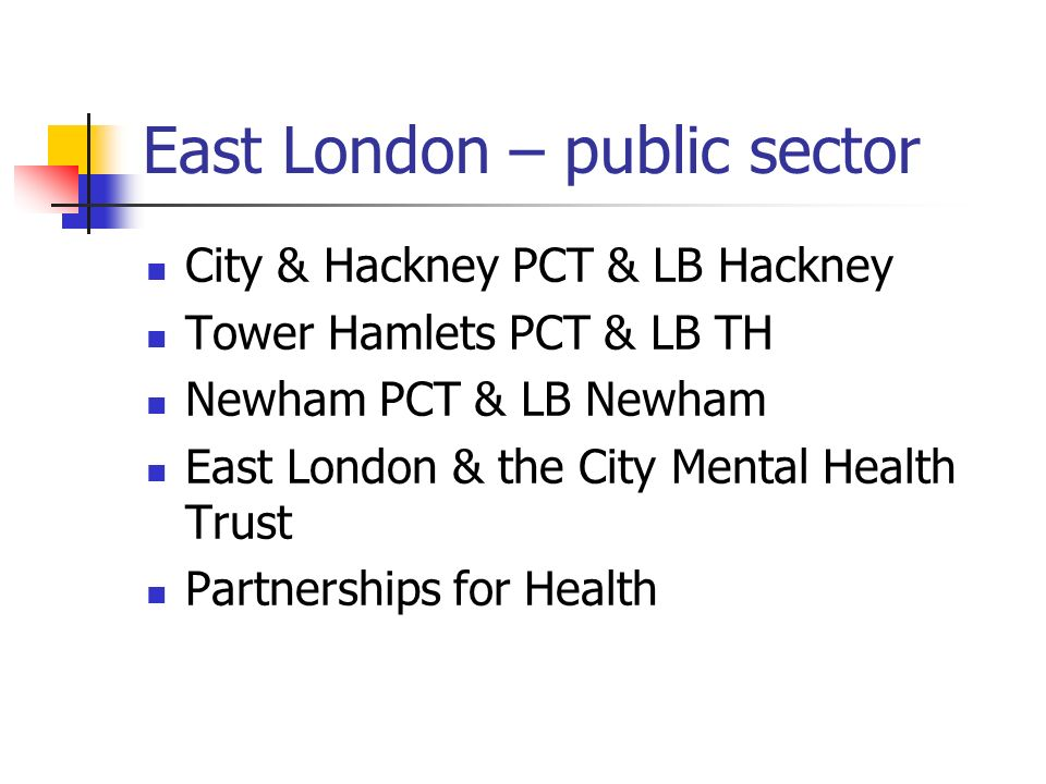 East London – public sector City & Hackney PCT & LB Hackney Tower Hamlets PCT & LB TH Newham PCT & LB Newham East London & the City Mental Health Trust Partnerships for Health