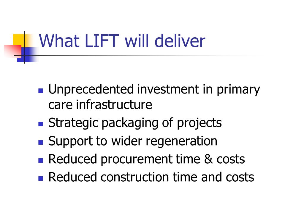 What LIFT will deliver Unprecedented investment in primary care infrastructure Strategic packaging of projects Support to wider regeneration Reduced procurement time & costs Reduced construction time and costs